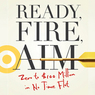 Ready, Fire, Aim: Zero to $100 Million in No Time Flat (Unabridged)