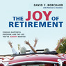 The Joy of Retirement: Finding Happiness, Freedom, and the Life You've Always Wanted (Unabridged)