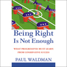 Being Right Is Not Enough: What Progressives Must Learn From Conservative Success (Unabridged)