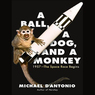 A Ball, a Dog, and a Monkey: 1957 - The Space Race Begins (Unabridged)