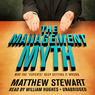 The Management Myth: Why the 'Experts' Keep Getting It Wrong (Unabridged)