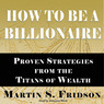 How to Be a Billionaire: Proven Strategies from the Titans of Wealth (Unabridged)