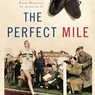 The Perfect Mile: Three Athletes. One Goal. And Less Than Four Minutes to Achieve It (Unabridged)