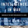 Intelligence in War: Knowledge of the Enemy from Napoleon to Al-Qaeda (Unabridged)