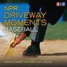 NPR Driveway Moments: Baseball: Radio Stories That Won't Let You Go (Unabridged)