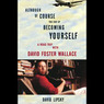 Although of Course You End Up Becoming Yourself: A Road Trip with David Foster Wallace (Unabridged)