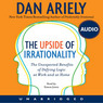 The Upside of Irrationality: The Unexpected Benefits of Defying Logic at Work and at Home (Unabridged)