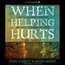 When Helping Hurts: How to Alleviate Poverty without Hurting the Poor...and Yourself (Unabridged)