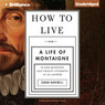 How to Live: Or a Life of Montaigne in One Question and Twenty Attempts at an Answer (Unabridged)