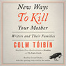 New Ways to Kill Your Mother: Writers and Their Families (Unabridged)