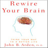 Rewire Your Brain: Think Your Way to a Better Life (Unabridged)