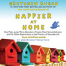 Happier at Home: Kiss More, Jump More, Abandon a Project, Read Samuel Johnson, and My Other Experiments in the Practice of Everyday Life (Unabridged)