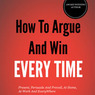 How to Argue and Win Every Time: Everything You Need to Know about Arguing, Debating, and How to Come Out on Top (Unabridged)