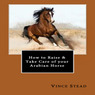 How to Raise & Take Care of your Arabian Horse (Unabridged)