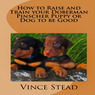 How to Raise and Train your Doberman Pincher Puppy or Dog to be Good (Unabridged)