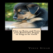 How-to-raise-and-train-your-rottweiler-puppy-or-dog-to-be-great-unabridged