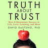 The Truth About Trust: How It Determines Success in Life, Love, Learning, and More (Unabridged)