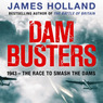 Dam Busters: The True Story of the Inventors and Airmen Who Led the Devastating Raid to Smash the German Dams in 1943 (Unabridged)