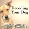 Decoding Your Dog: The Ultimate Experts Explain Common Dog Behaviors and Reveal How to Prevent or Change Unwanted Ones (Unabridged)