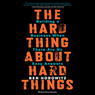 The Hard Thing About Hard Things: Building a Business When There Are No Easy Answers (Unabridged)